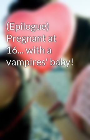 (Epilogue) Pregnant at 16... with a vampires' baby! by nikkichicky