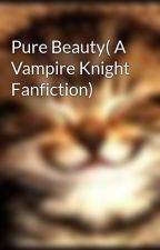 Pure Beauty( A Vampire Knight Fanfiction) by SmileItConfusesPeeps