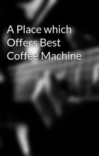 A Place which Offers Best Coffee Machine by coffepro