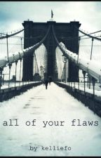 [[[all of your flaws]]] [[[part i]]] by Kelliefo