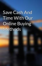 Save Cash And Time With Our Online Buying Methods by parker09ice