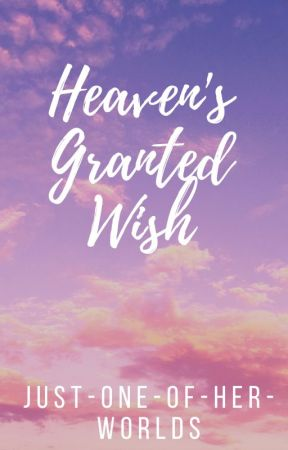 Heaven's Granted Wish by justoneofherworlds