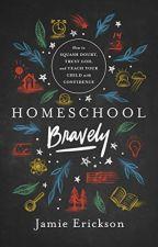 Homeschool Bravely [PDF] by Jamie Erickson by nilocopa28202