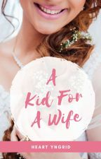 A Kid For A Wife [COMPLETED] by HeartYngrid
