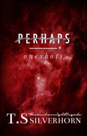 PERHAPS - oneshots by theambernightingale