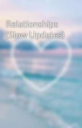 Relationships (Slow Updates) by Lily_9_2004