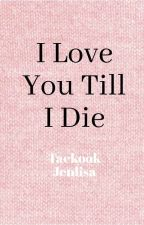 I LOVE YOU TILL I DIE||TAEKOOK AND JENLISA by Kpop_Fan_0606