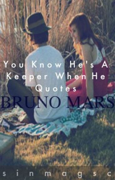 You Know He's A Keeper When He Quotes Bruno Mars by sinmagsc