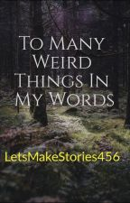 To Many Weird Things In My World by LetsMakeStories456