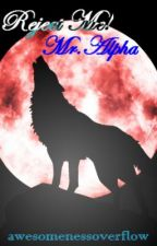 Reject Me! Mr.Alpha ( ON HOLD ) by awesomenessoverflow