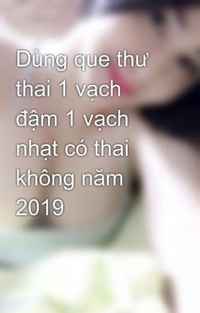 Dùng que thư thai 1 vạch đậm 1 vạch nhạt có thai không năm 2019 by pkdaidong055