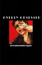 overly obsessed  by avranasmorgue