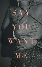 Say You Want Me by deadlybbygrl