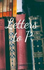Letters To P. by blissinyourheart