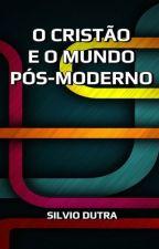 O Cristão e o Mundo Pós-Moderno by SilvioDutra0