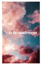 to be opalescent. | BOOK OF POEMS by okcarebear