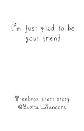 I'm just glad to be your friend (Treebros short story) by Musical_Sanders