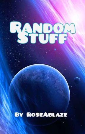 Random Stuff by RoseAblaze