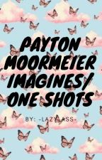 Payton Moormeier Imagines/One Shots by -lazy-ass-