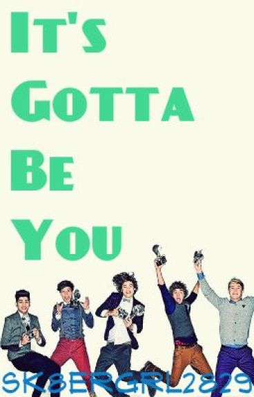 It's Gotta Be You- A One Direction Fanfic by sk8ergrl2829