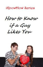 iKnowHow Series: How to Know if a Guy Likes You (for Girls) by xxheeeyitsmaddyxx