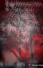 WEREWOLVES Are Just Plain On Confusing, Clingy, Rude, Weird, Naive & Cocky  by Golden_Reality
