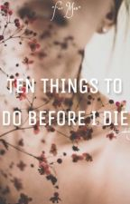 Ten Things to Do Before I Die  by basic_nobody