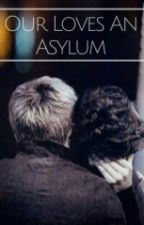 Our Loves An Asylum z.h Book 2 by 28gxiltless