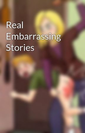 Real Embarrassing Stories by dannibalLector99