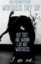 Worthless They Say... [**Editing**] by UntilTheEndMyFriend