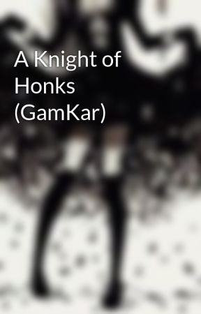 A Knight of Honks (GamKar) by LightWithoutAngels