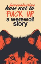 How Not To Fuck Up a Werewolf Story by JuneValentine