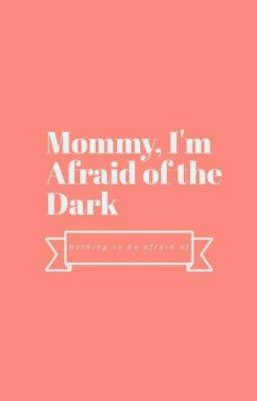 Mommy,  I'm Afraid of the Dark by MotherNatureHoes