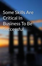 Some Skills Are Critical In Business To Be Successful by kayak8rudy