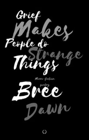 Grief Makes People Do Strange Things by BreeDawnWriter