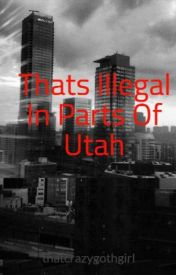 Thats Illegal In Parts Of Utah by thatcrazygothgirl