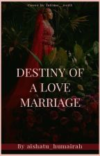 DESTINY OF A LOVE MARRIAGE ✓ by aishatu_humairah