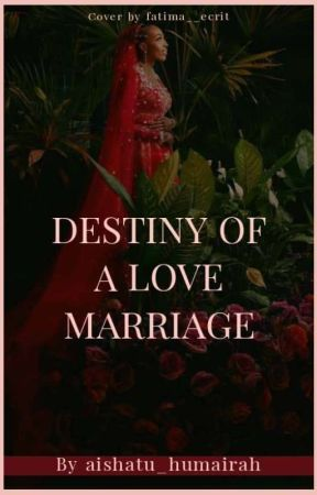 DESTINY OF A LOVE MARRIAGE ✓ by aishatu_humairah
