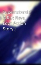 Supernatural ( A Roc Royal Love Action Story ) by MissRockyB143