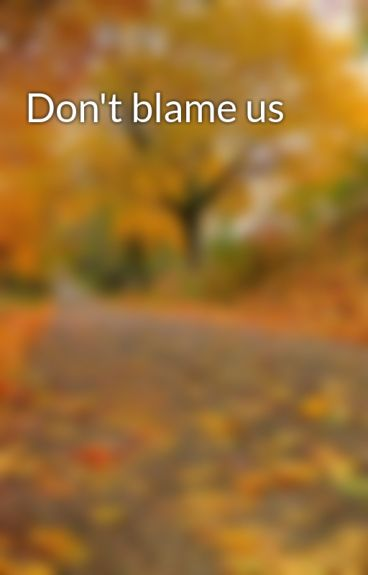 Don't blame us by tpafn11