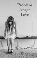 Problem,Anger,Love by ClanayaWilliams