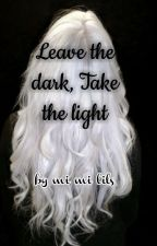 Leave the dark, take the light by MiaLily3636