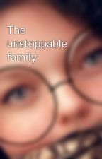 The unstoppable family by destinymorison03