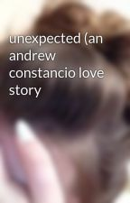 unexpected (an andrew constancio love story by Literallyanonymous