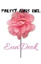 Pretty Girls Like Flowers - EunDeok / Baekhera FF by AnonymousParadisum