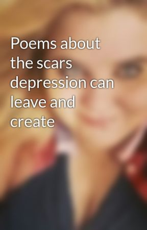 Poems about the scars depression can leave and create by gcmalways