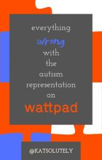 Everything Wrong with the Autism Representation on Wattpad by katsolutely