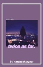 Twice As Far by Mcheckinyeet