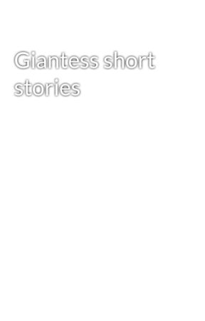 Giantess short stories by DontJudgePlzzea