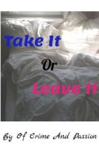 Take It Or Leave It by ofcrimeandpassion